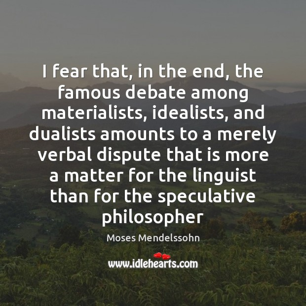 I fear that, in the end, the famous debate among materialists, idealists, Image