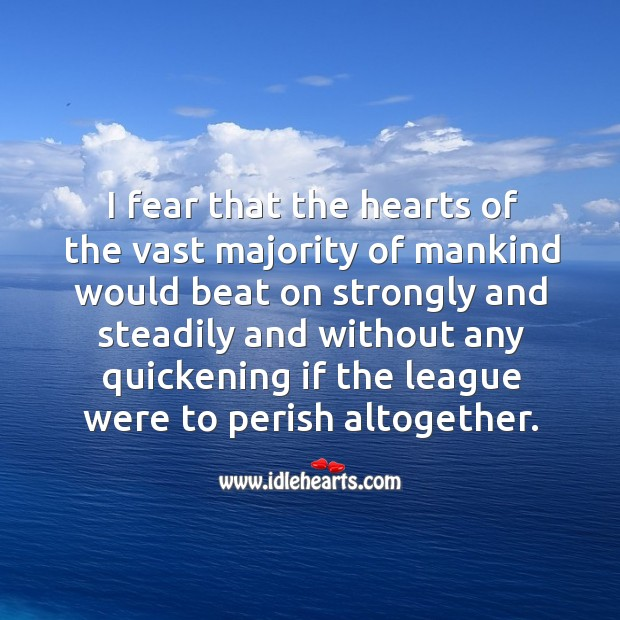 I fear that the hearts of the vast majority of mankind would beat on strongly and steadily and Image