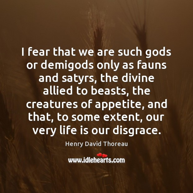 Image, I fear that we are such gods or demigods only as fauns