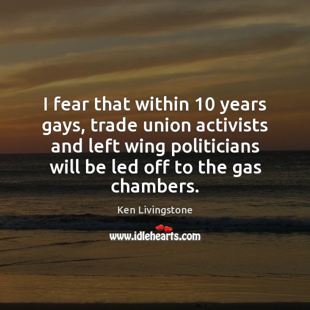 I fear that within 10 years gays, trade union activists and left wing Ken Livingstone Picture Quote