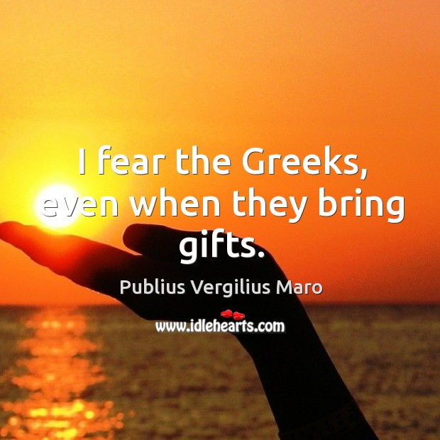 I fear the greeks, even when they bring gifts. Image