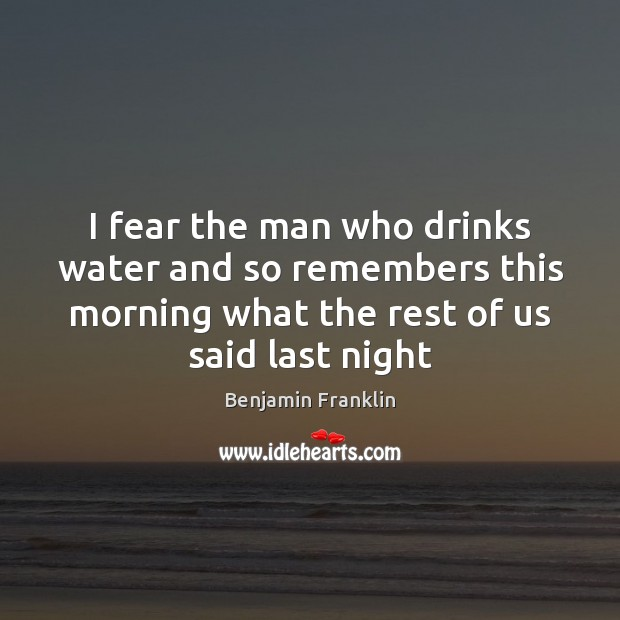 I fear the man who drinks water and so remembers this morning Image