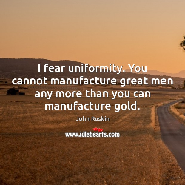 Image, I fear uniformity. You cannot manufacture great men any more than you