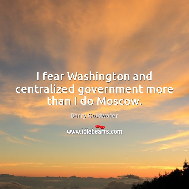 Image, I fear Washington and centralized government more than I do Moscow.