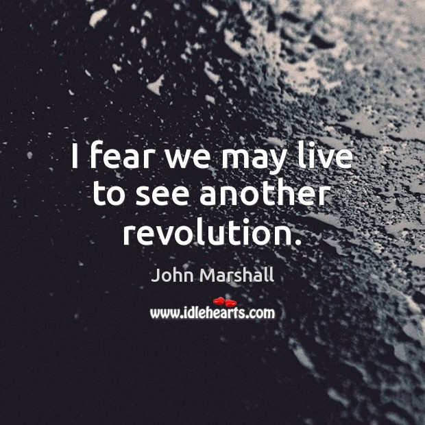 I fear we may live to see another revolution. John Marshall Picture Quote