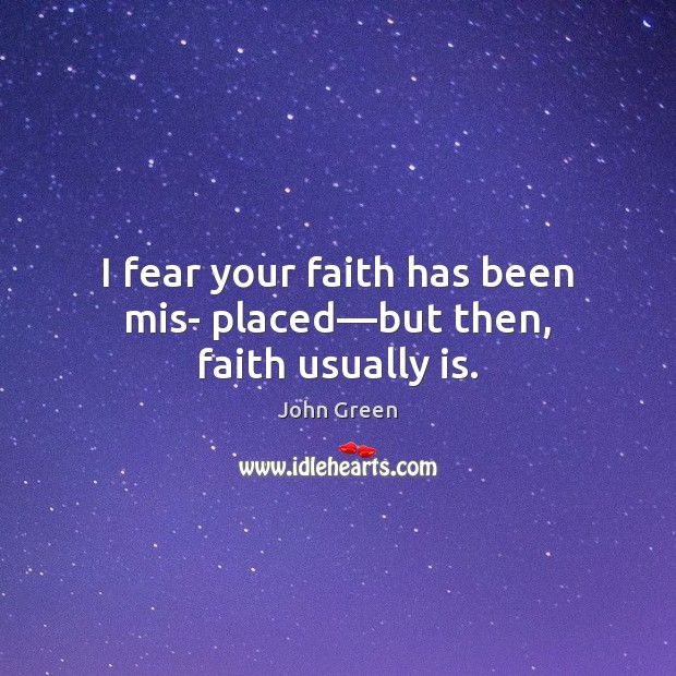 I fear your faith has been mis- placed—but then, faith usually is. John Green Picture Quote
