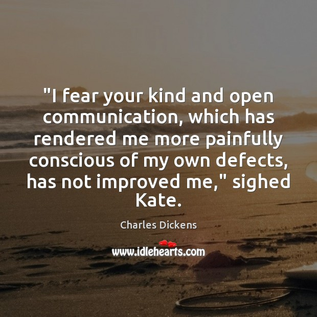 """I fear your kind and open communication, which has rendered me more Charles Dickens Picture Quote"