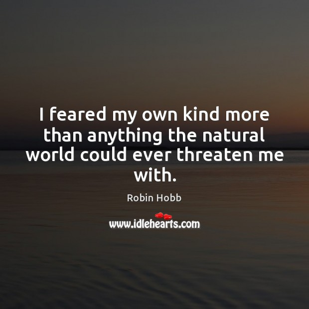 I feared my own kind more than anything the natural world could ever threaten me with. Robin Hobb Picture Quote