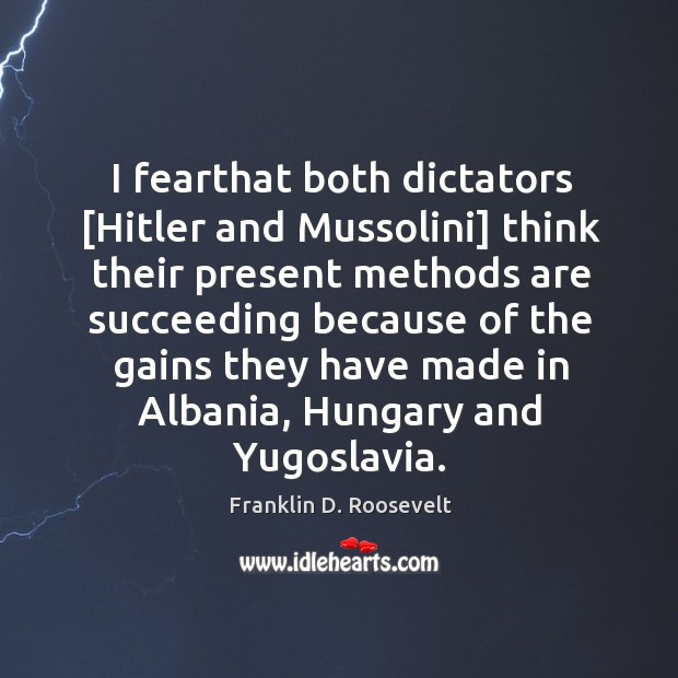 Image, I fearthat both dictators [Hitler and Mussolini] think their present methods are
