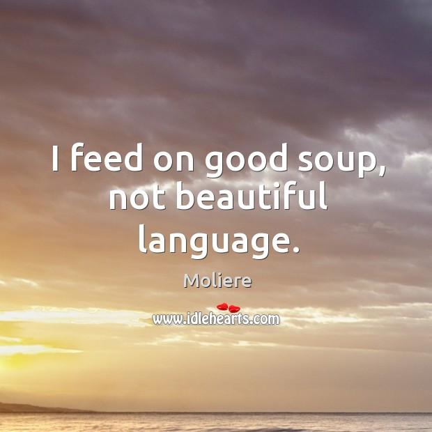 I feed on good soup, not beautiful language. Image