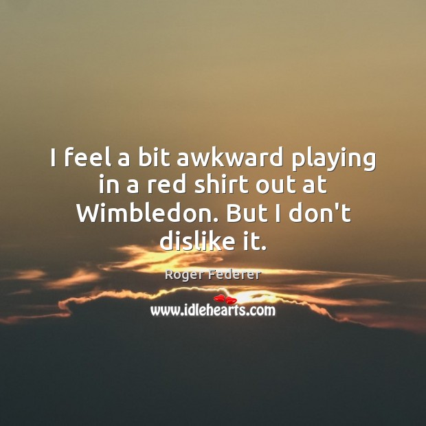 I feel a bit awkward playing in a red shirt out at Wimbledon. But I don't dislike it. Image