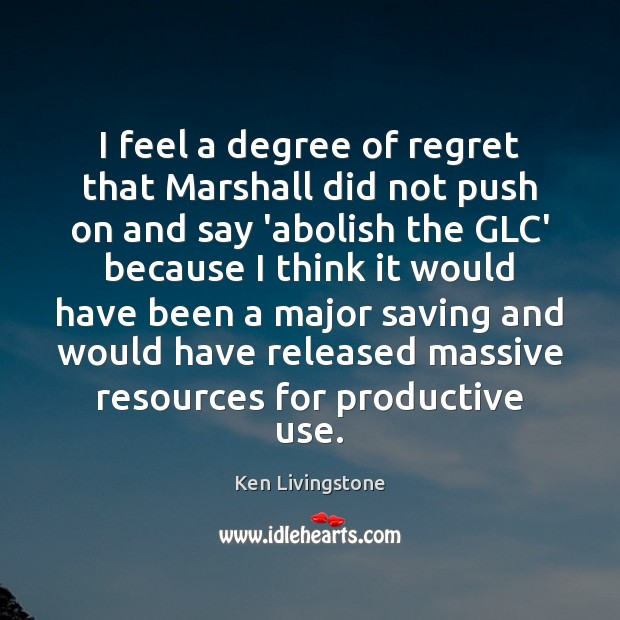 I feel a degree of regret that Marshall did not push on Ken Livingstone Picture Quote