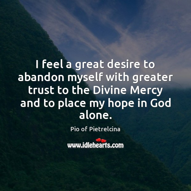 I feel a great desire to abandon myself with greater trust to Pio of Pietrelcina Picture Quote