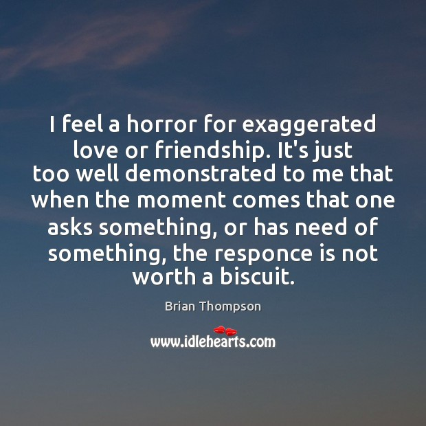 Image, I feel a horror for exaggerated love or friendship. It's just too