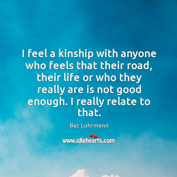 I feel a kinship with anyone who feels that their road, their Baz Luhrmann Picture Quote