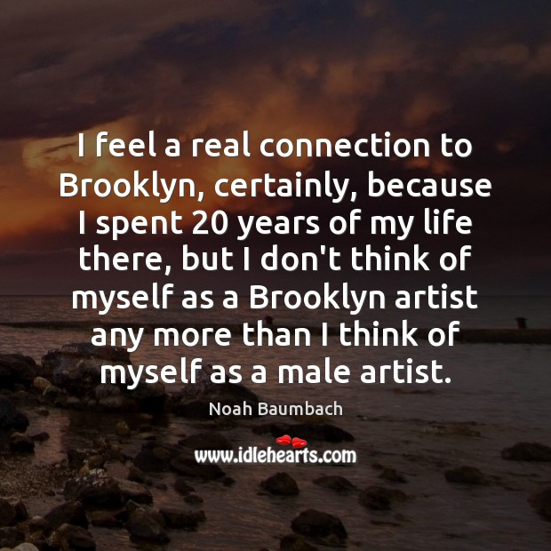 I feel a real connection to Brooklyn, certainly, because I spent 20 years Noah Baumbach Picture Quote