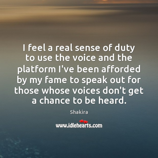 I feel a real sense of duty to use the voice and Shakira Picture Quote