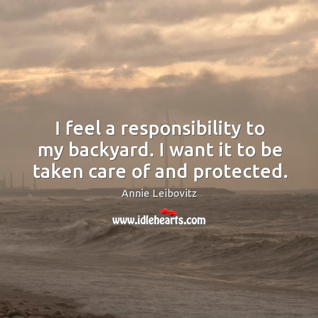 I feel a responsibility to my backyard. I want it to be taken care of and protected. Annie Leibovitz Picture Quote