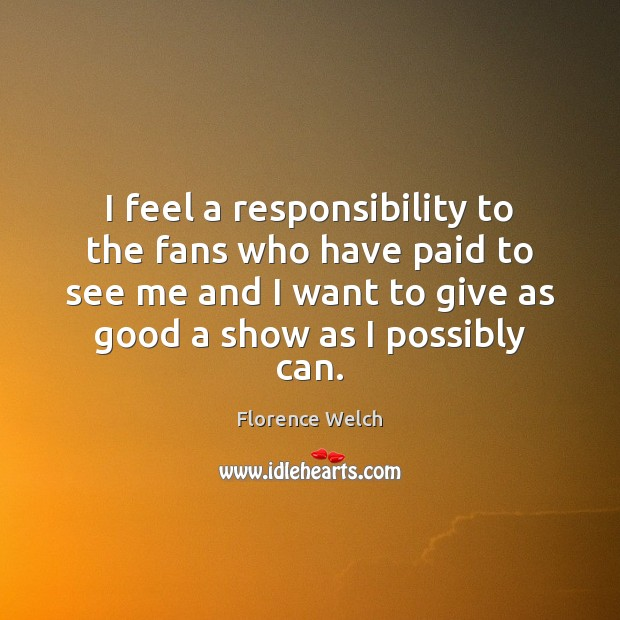 Florence Welch Picture Quote image saying: I feel a responsibility to the fans who have paid to see