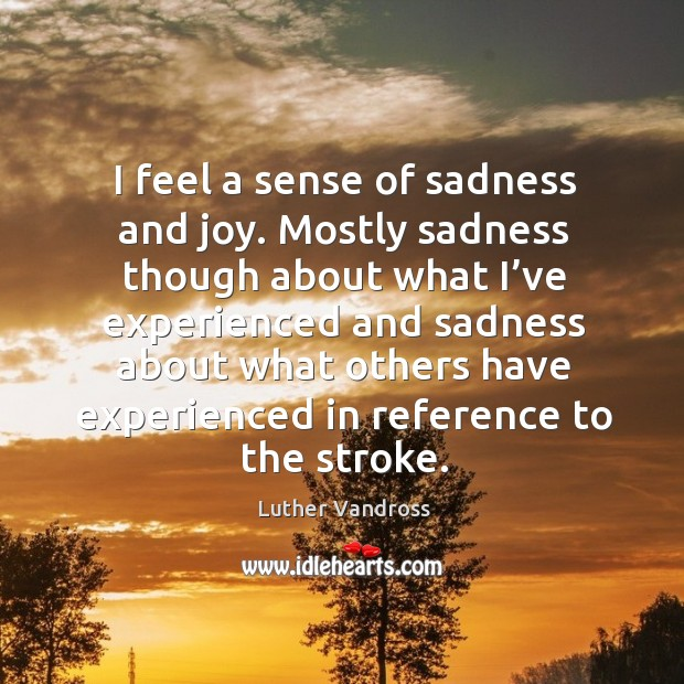 I feel a sense of sadness and joy. Mostly sadness though about what I've experienced and Luther Vandross Picture Quote