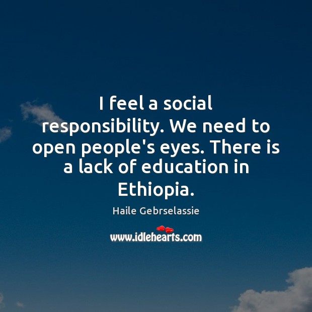 I feel a social responsibility. We need to open people's eyes. There Social Responsibility Quotes Image