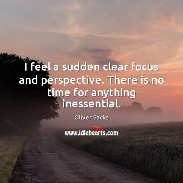 I feel a sudden clear focus and perspective. There is no time for anything inessential. Oliver Sacks Picture Quote