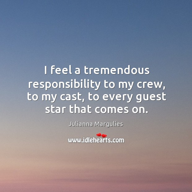 I feel a tremendous responsibility to my crew, to my cast, to every guest star that comes on. Julianna Margulies Picture Quote