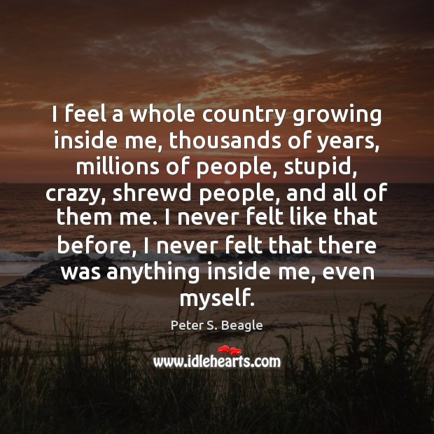 I feel a whole country growing inside me, thousands of years, millions Image