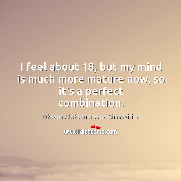 I feel about 18, but my mind is much more mature now, so it's a perfect combination. Image