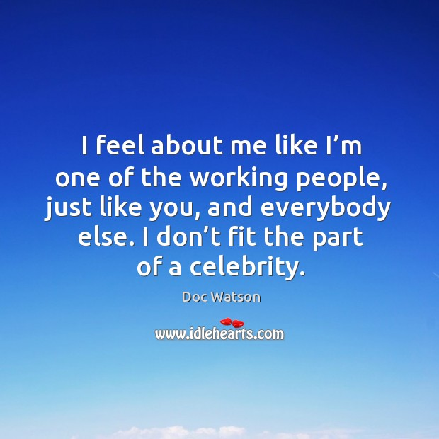I feel about me like I'm one of the working people, just like you, and everybody else. Doc Watson Picture Quote