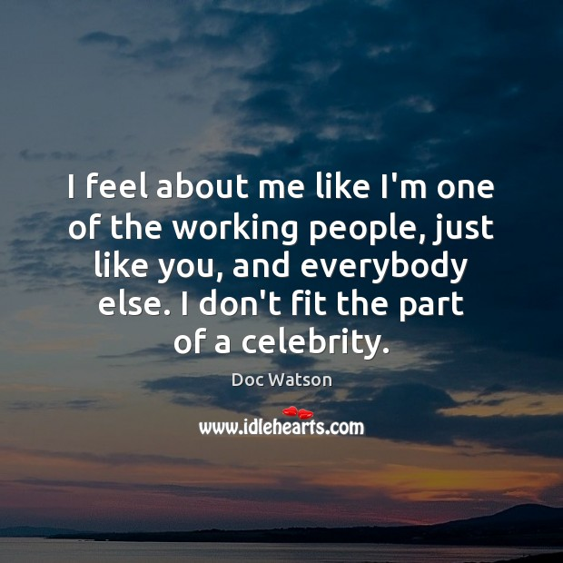 I feel about me like I'm one of the working people, just Doc Watson Picture Quote