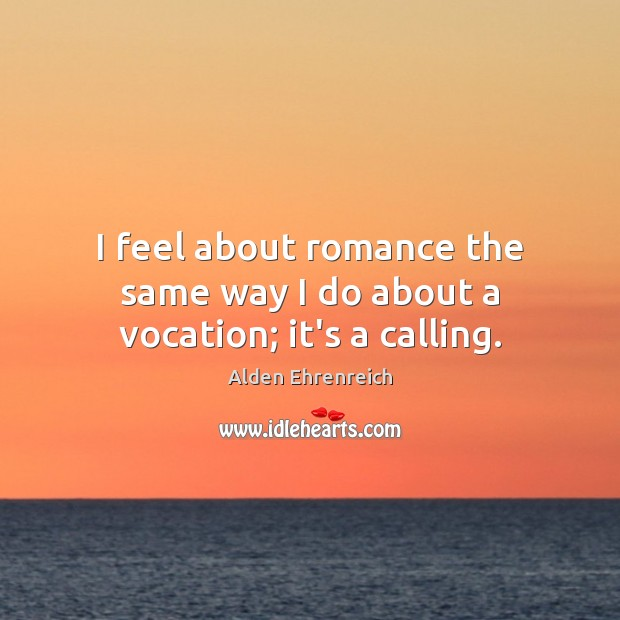 Image, I feel about romance the same way I do about a vocation; it's a calling.