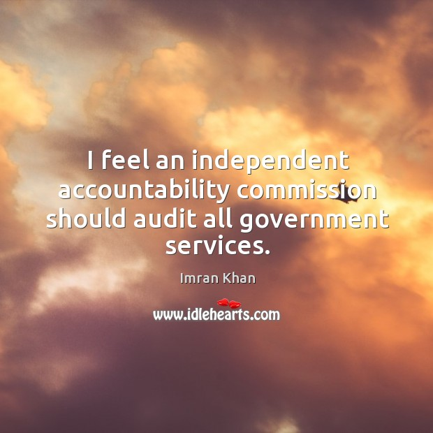 I feel an independent accountability commission should audit all government services. Imran Khan Picture Quote