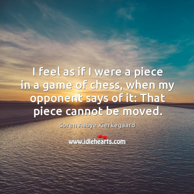 I feel as if I were a piece in a game of chess, when my opponent says of it: that piece cannot be moved. Soren Aabye Kierkegaard Picture Quote