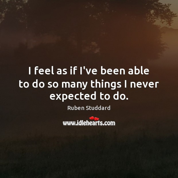 I feel as if I've been able to do so many things I never expected to do. Ruben Studdard Picture Quote