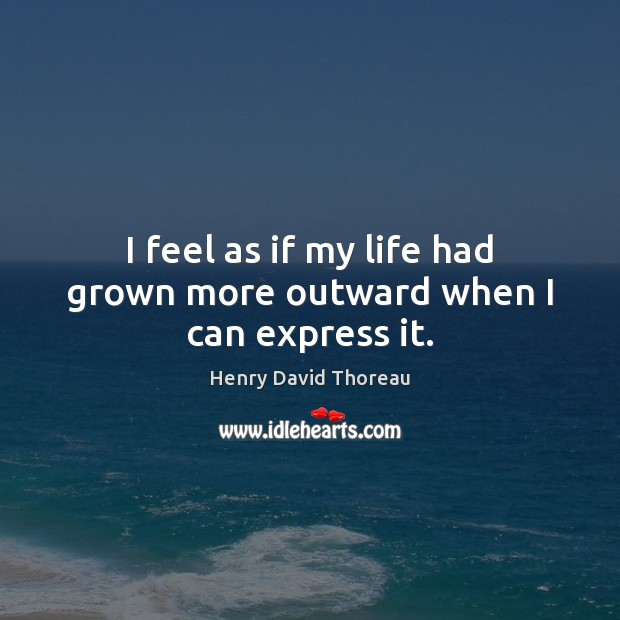 I feel as if my life had grown more outward when I can express it. Henry David Thoreau Picture Quote