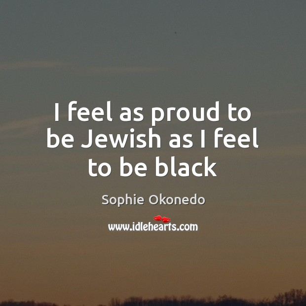 I feel as proud to be Jewish as I feel to be black Image