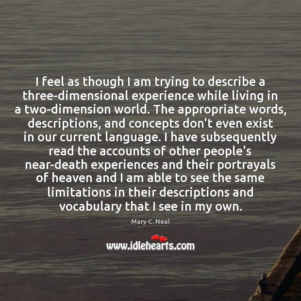 Mary C. Neal Picture Quote image saying: I feel as though I am trying to describe a three-dimensional experience