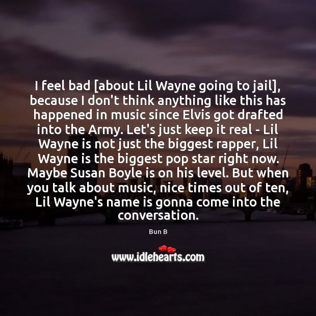 I feel bad [about Lil Wayne going to jail], because I don't Bun B Picture Quote