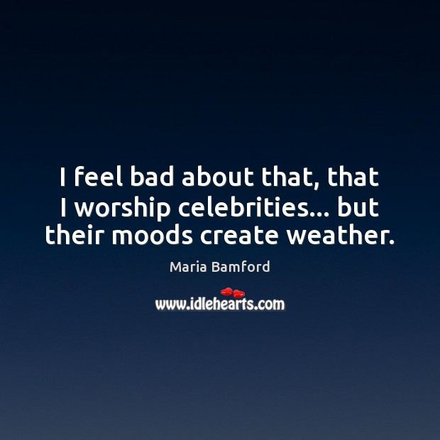I feel bad about that, that I worship celebrities… but their moods create weather. Maria Bamford Picture Quote