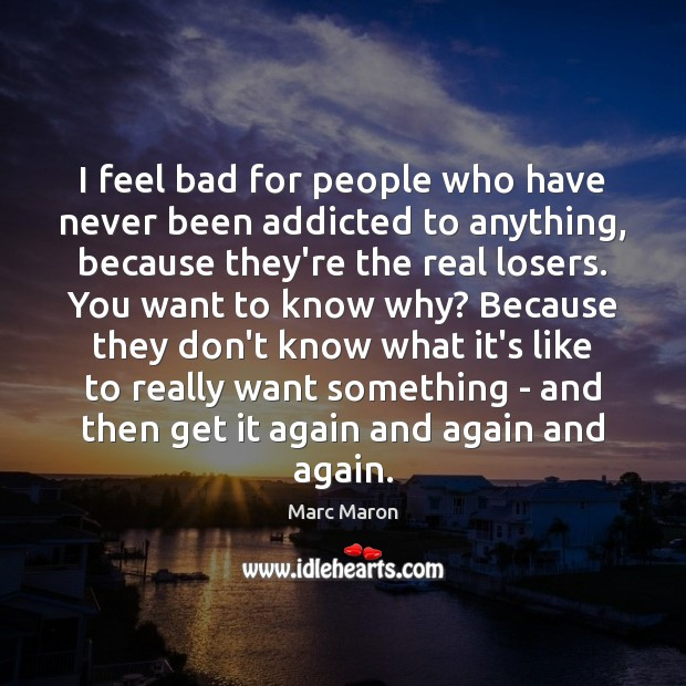 I feel bad for people who have never been addicted to anything, Marc Maron Picture Quote