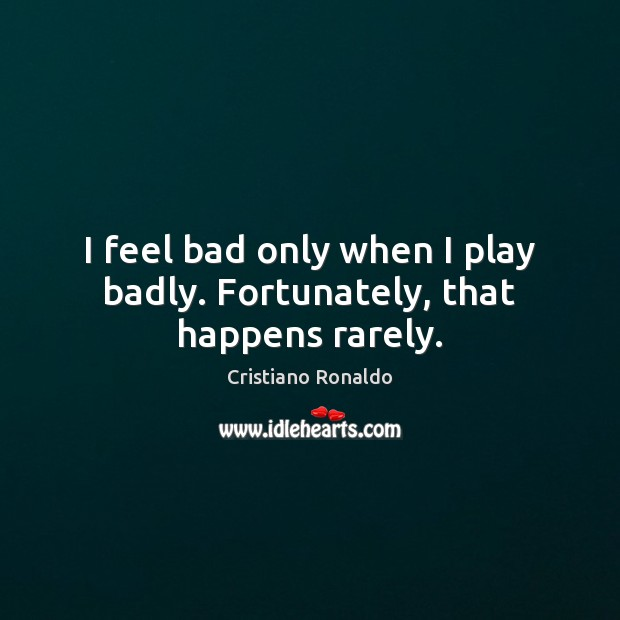I feel bad only when I play badly. Fortunately, that happens rarely. Image