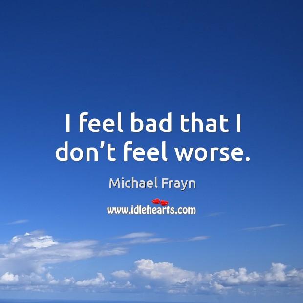 I feel bad that I don't feel worse. Image