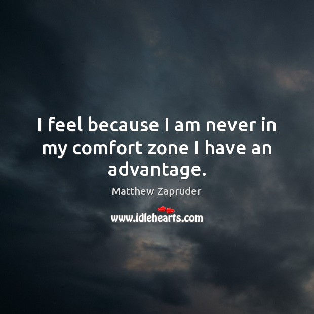 Image, I feel because I am never in my comfort zone I have an advantage.