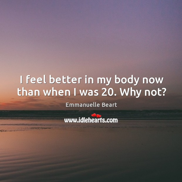 I feel better in my body now than when I was 20. Why not? Emmanuelle Beart Picture Quote