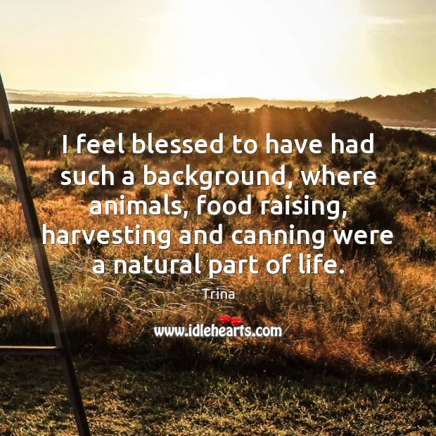 I feel blessed to have had such a background, where animals, food Trina Picture Quote