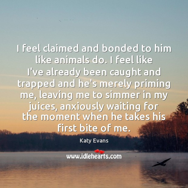Katy Evans Picture Quote image saying: I feel claimed and bonded to him like animals do. I feel