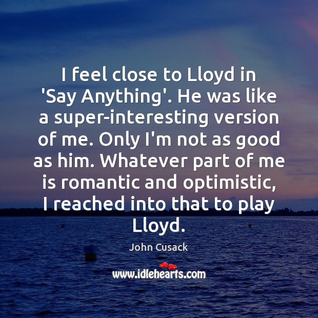I feel close to Lloyd in 'Say Anything'. He was like a John Cusack Picture Quote