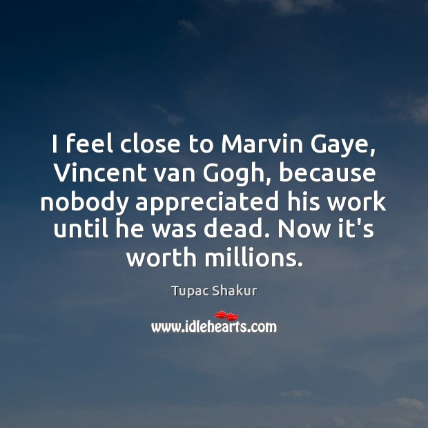 I feel close to Marvin Gaye, Vincent van Gogh, because nobody appreciated Tupac Shakur Picture Quote