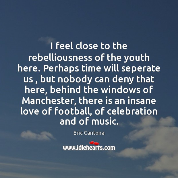 I feel close to the rebelliousness of the youth here. Perhaps time Eric Cantona Picture Quote